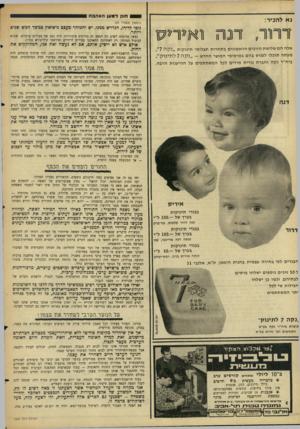 העולם הזה - גליון 1504 - 29 ביוני 1966 - עמוד 24 | 1 0 1ח 1ק נא להכיר: האהבה (המשך מעמוד )25 דרור, דנוז ואיריס אלה הם שלושת הזוכים הראשונים ב תחרו ת תצלומי תינוקות ״נקה 7״. מעתה תוכלו לפגוש בהם בפרסומי המוצר