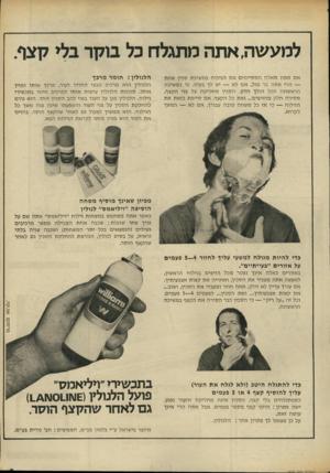 העולם הזה - גליון 1849 - 7 בפברואר 1973 - עמוד 9 | למעשה, אתה מתגלח כל בוקר בלי קצף. אם אתה מאלה המסיימים את הגילוח במשיכת סכין אחת — הרי אתה בר מזל. אם לא — יש לך בעיה. כי במשיכה הראשונה הכל הולך חלק. הסכין