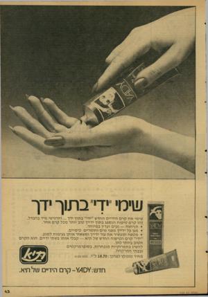 העולם הזה - גליון 2124 - 17 במאי 1978 - עמוד 44 | שימי ״ידי״ בתוך ידך ׳^81 גא£ וזג&יס סויסו* שימי אתקרם הי דיי ם החד ש ״ידי״ ב תו ך ידך ותרגי שי מיד בהב דל. ז הו קרם טי פו ח הנ ס פג ב תו ך ידייך טו ב יו