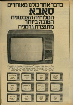 העולם הזה - גליון 2172 - 17 באפריל 1979 - עמוד 17 | בדבר אחד כולנו מאוחדים סאבא הטלויזיה הצבעונית הטובה ביותר מתוצרת גרמניה טלויזיה סאבא הינה המובילה בראש באיכות הצבע, נקיון הצליל ובהירות התמונה. לטלויזיה