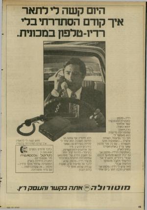 העולם הזה - גליון 2282 - 27 במאי 1981 - עמוד 12 | הי1ם קשה לי לתאר איך קודם הסתדרתי בלי רדיו־טלפון במכונית. רדיו -ט ל פון למכונית הוא מכשיר קשר אלחוטי ( ^ 1ק ^1וו 5 שמוטורולה מייצרת. הוא מאפשר לי, תוך כדי