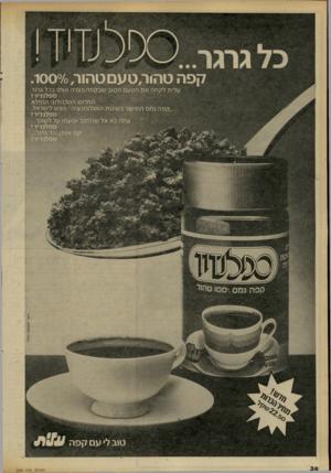 העולם הזה - גליון 2303 - 19 באוקטובר 1981 - עמוד 36   קפהטה < ר, טעםטהור1 0 0 0/0 / עלית לקחה את הטעם הטוב שבקפה ונצרה אותו בכל גרגר ספלנ די ד ! החדוש הטכנולוגי הנפלא ״קפה נמס המיוצר בשיטת האגלומרציה׳ הגיע לישראל.