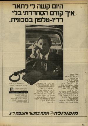 העולם הזה - גליון 2317 - 27 בינואר 1982 - עמוד 26 | היזם קשה לי לתאר איך קוד הסתדרתי בלי רדיו־טלפה במכונית. ׳ רדיו-טלפון למכונית הוא מכשיר קשר אלחוטישמוטורולה מייצרת. הוא מאפשר לי, תוך כדי נסיעותי, לשוחח אי