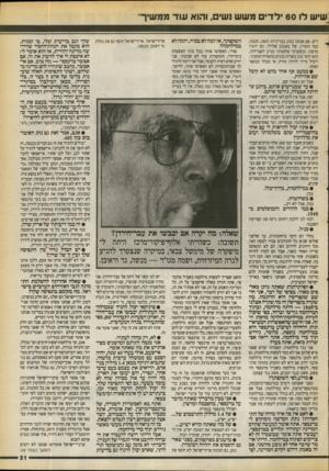 העולם הזה - גליון 2714 - 6 בספטמבר 1989 - עמוד 21 | גשיש לו 60 ילדי משש ושים, והוא עוד ממשיך דים. אם אנחנו ננהג במדיניות הזאת, חכמה, כמו חוסיין, של מאגנט שלילי, הם יהגרו מרצון. וכשערבי פלסטיני מגיע לאבו״דבי, הוא